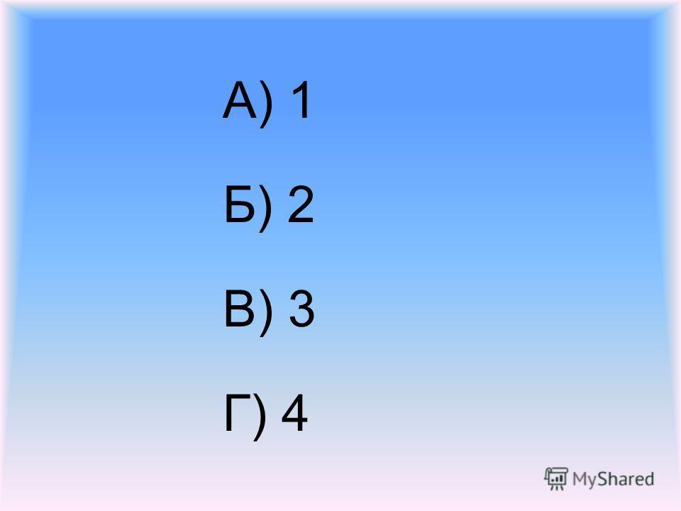 А) 1 Б) 2 В) 3 Г) 4