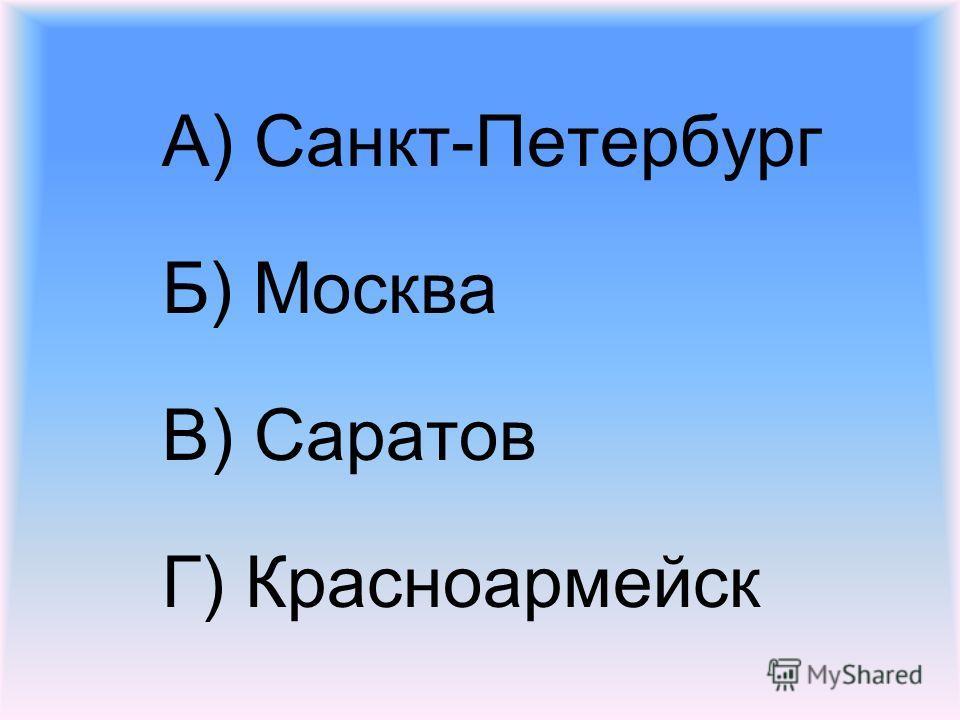 А) Санкт-Петербург Б) Москва В) Саратов Г) Красноармейск