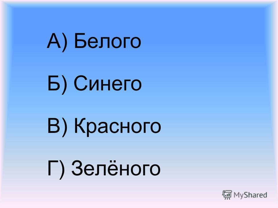 А) Белого Б) Синего В) Красного Г) Зелёного