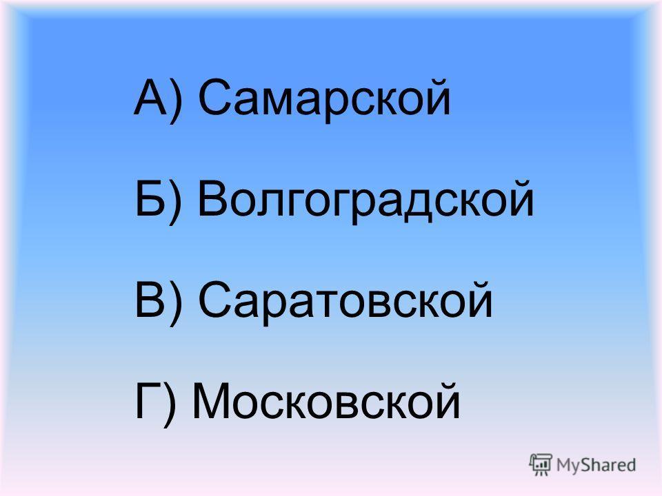 А) Самарской Б) Волгоградской В) Саратовской Г) Московской