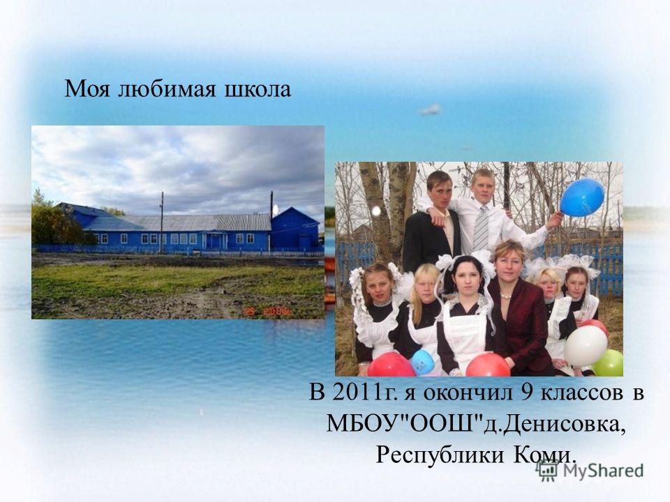 В 2011г. я окончил 9 классов в МБОУООШд.Денисовка, Республики Коми. Моя любимая школа