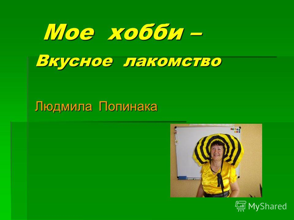 Мое хобби – Вкусное лакомство Мое хобби – Вкусное лакомство Людмила Попинака