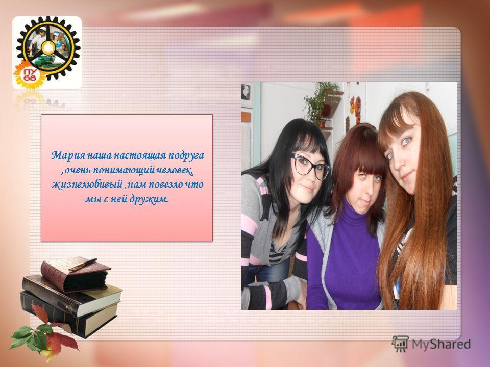 Мария наша настоящая подруга,очень понимающий человек, жизнелюбивый,нам повезло что мы с ней дружим.