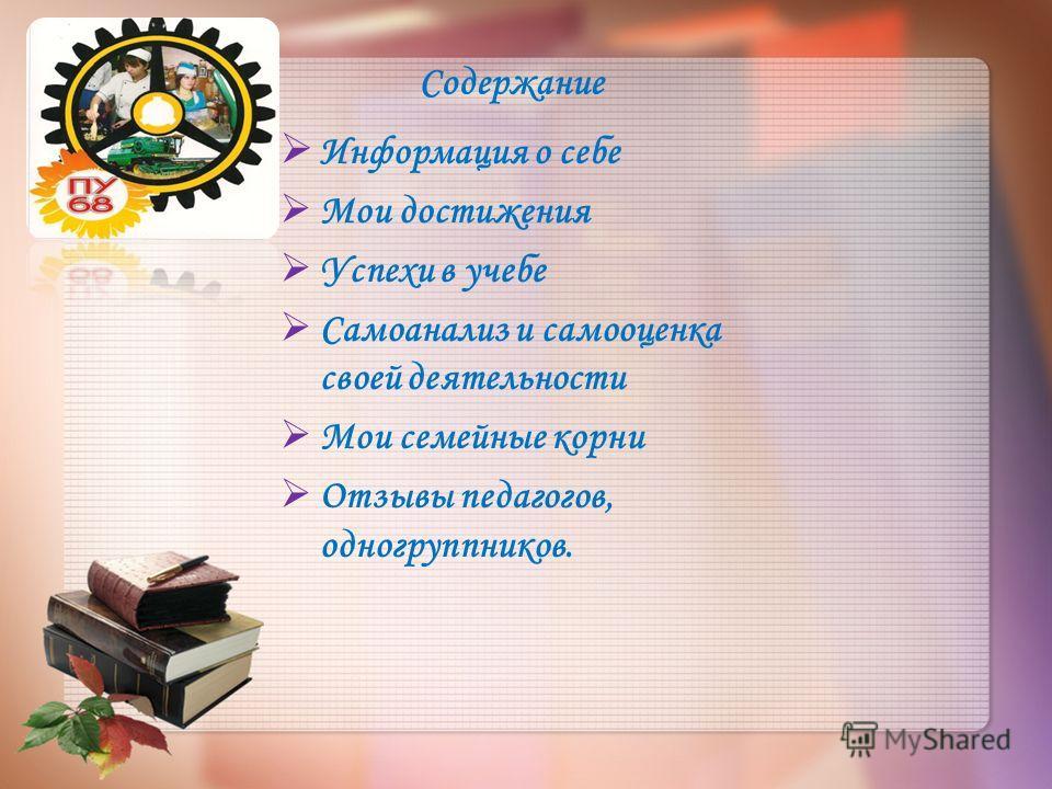 Содержание Информация о себе Мои достижения Успехи в учебе Самоанализ и самооценка своей деятельности Мои семейные корни Отзывы педагогов, одногруппников.