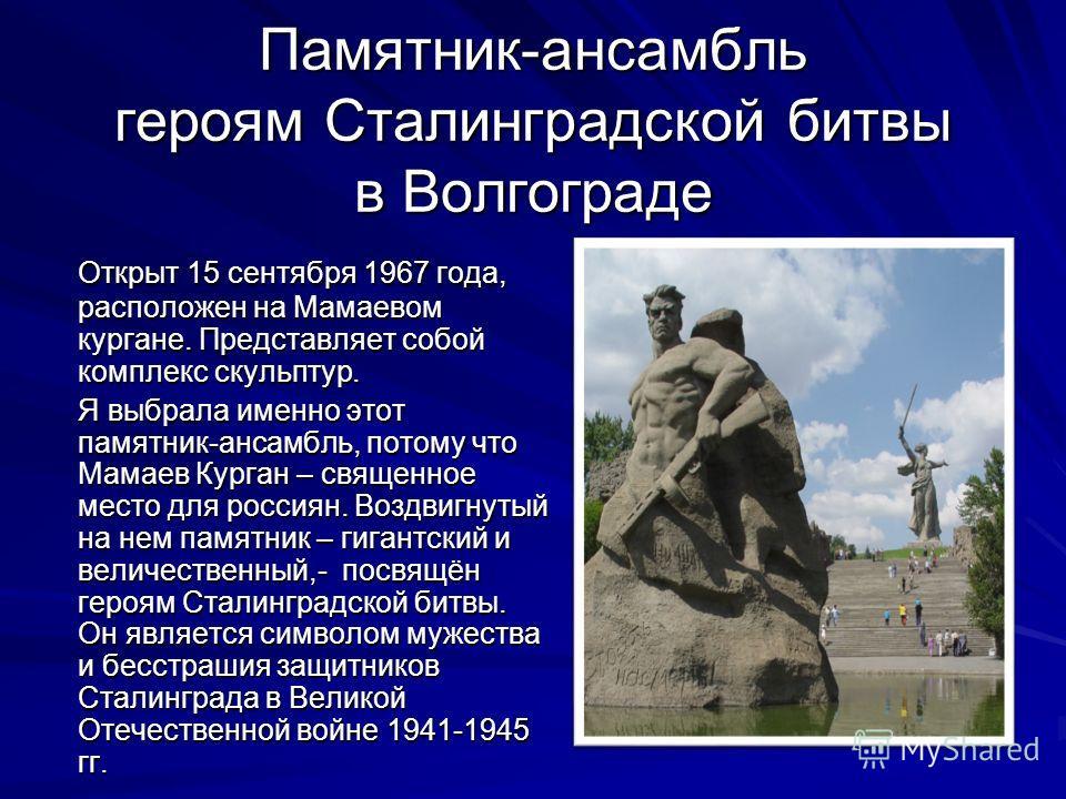 Памятник-ансамбль героям Сталинградской битвы в Волгограде Открыт 15 сентября 1967 года, расположен на Мамаевом кургане. Представляет собой комплекс скульптур. Я выбрала именно этот памятник-ансамбль, потому что Мамаев Курган – священное место для ро