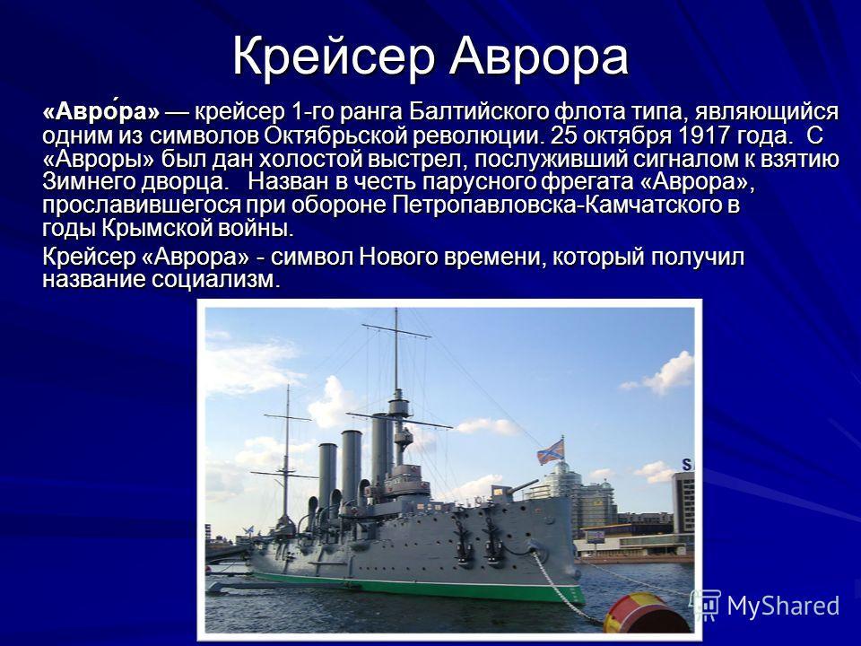 Крейсер Аврора «Авро́ра» крейсер 1-го ранга Балтийского флота типа, являющийся одним из символов Октябрьской революции. 25 октября 1917 года. С «Авроры» был дан холостой выстрел, послуживший сигналом к взятию Зимнего дворца. Назван в честь парусного
