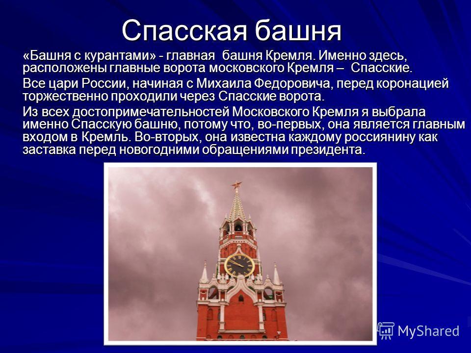 Спасская башня «Башня с курантами» - главная башня Кремля. Именно здесь, расположены главные ворота московского Кремля – Спасские. Все цари России, начиная с Михаила Федоровича, перед коронацией торжественно проходили через Спасские ворота. Из всех д
