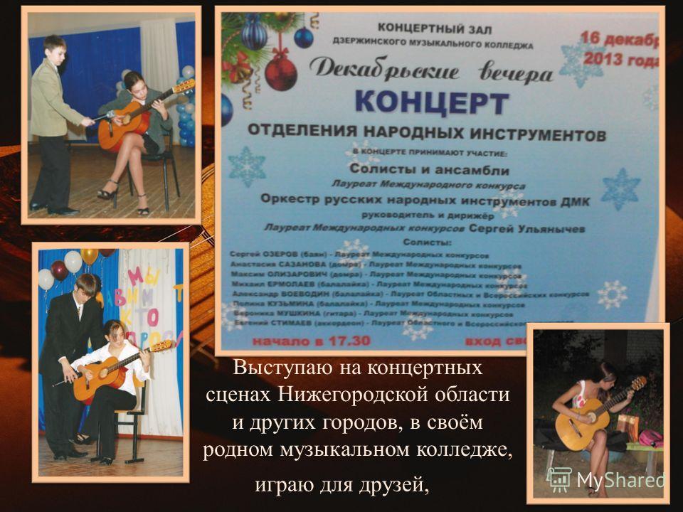 играю для друзей, Выступаю на концертных сценах Нижегородской области и других городов, в своём родном музыкальном колледже,