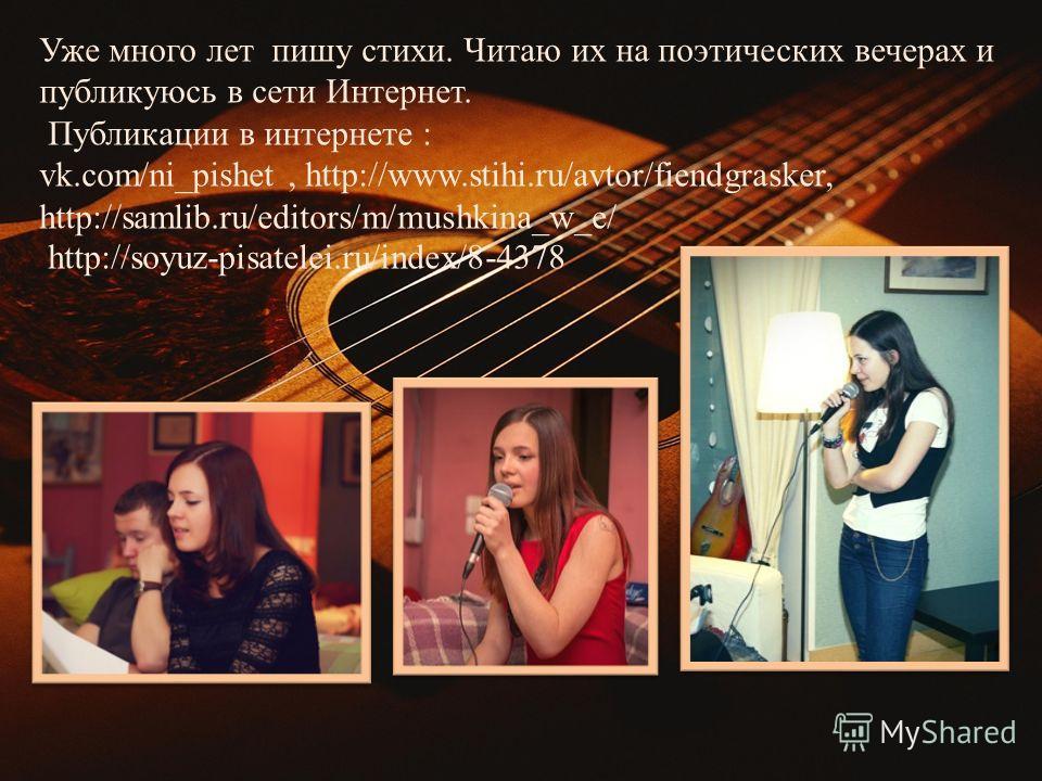 Уже много лет пишу стихи. Читаю их на поэтических вечерах и публикуюсь в сети Интернет. Публикации в интернете : vk.com/ni_pishet, http://www.stihi.ru/avtor/fiendgrasker, http://samlib.ru/editors/m/mushkina_w_e/ http://soyuz-pisatelei.ru/index/8-4378