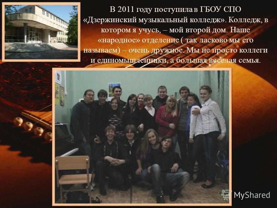 В 2011 году поступила в ГБОУ СПО «Дзержинский музыкальный колледж». Колледж, в котором я учусь, – мой второй дом. Наше «народное» отделение ( так ласково мы его называем) – очень дружное. Мы не просто коллеги и единомышленники, а большая веселая семь