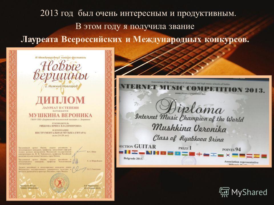 2013 год был очень интересным и продуктивным. В этом году я получила звание Лауреата Всероссийских и Международных конкурсов.
