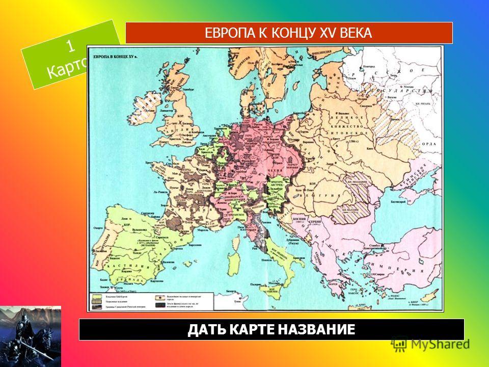 ДАТЬ КАРТЕ НАЗВАНИЕ ЕВРОПА К КОНЦУ XV ВЕКА 1 Картово