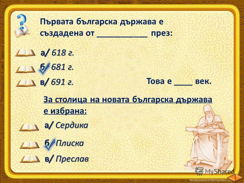 Първата българска държава е създадена от ___________ през: хан Аспарух а/ 618 г. б/ 681 г. в/ 691 г. Това е ____ век. VІІ За столица на новата българска държава е избрана: а/ Сердика б/ Плиска в/ Преслав