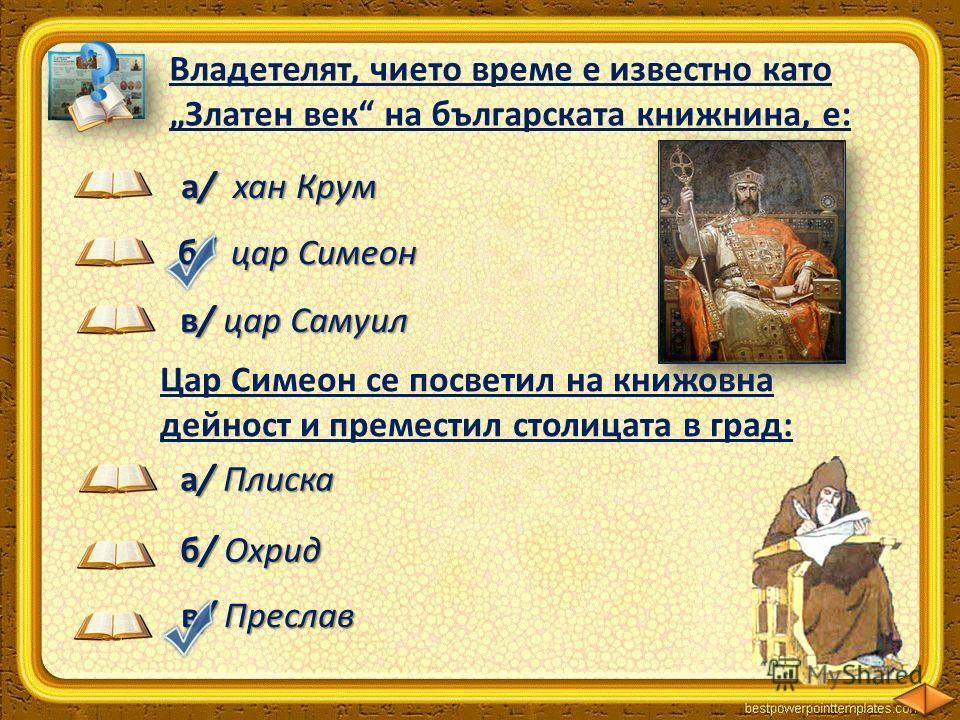 Владетелят, чието време е известно като Златен век на българската книжнина, е: б/ цар Симеон а/ хан Крум в/ цар Самуил Цар Симеон се посветил на книжовна дейност и преместил столицата в град: а/ Плиска б/ Охрид в/ Преслав