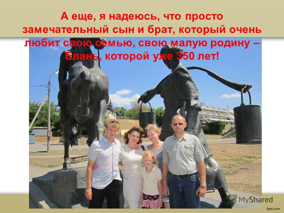 А еще, я надеюсь, что просто замечательный сын и брат, который очень любит свою семью, свою малую родину – Елань, которой уже 350 лет!