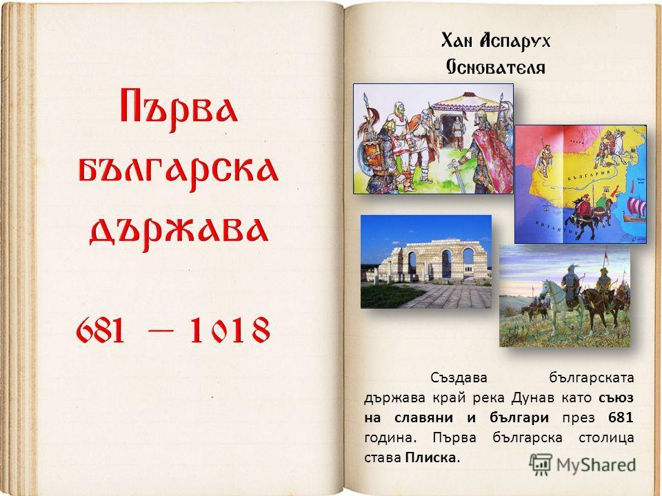 Хан Аспарух Основателя Създава българската държава край река Дунав като съюз на славяни и българи през 681 година. Първа българска столица става Плиска.