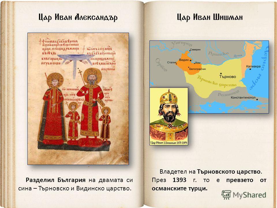 Цар Иван Шишман Владетел на Търновското царство. През 1393 г. то е превзето от османските турци. Цар Иван Александър Разделил България на двамата си сина – Търновско и Видинско царство.