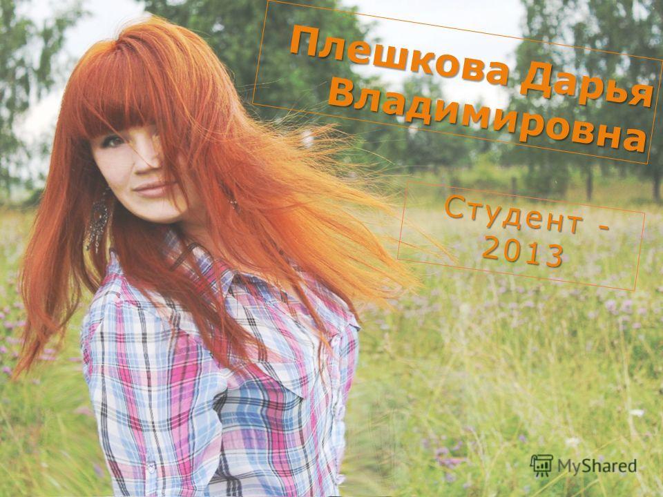 Плешкова Дарья Владимировна Студент - 2013