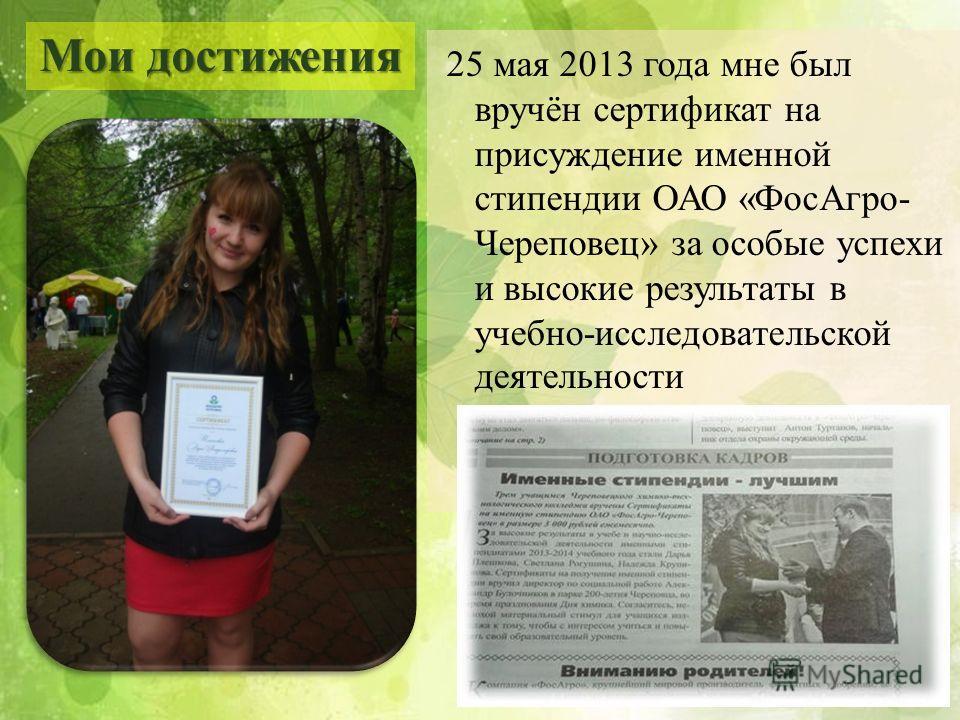 25 мая 2013 года мне был вручён сертификат на присуждение именной стипендии ОАО «ФосАгро- Череповец» за особые успехи и высокие результаты в учебно-исследовательской деятельности Мои достижения