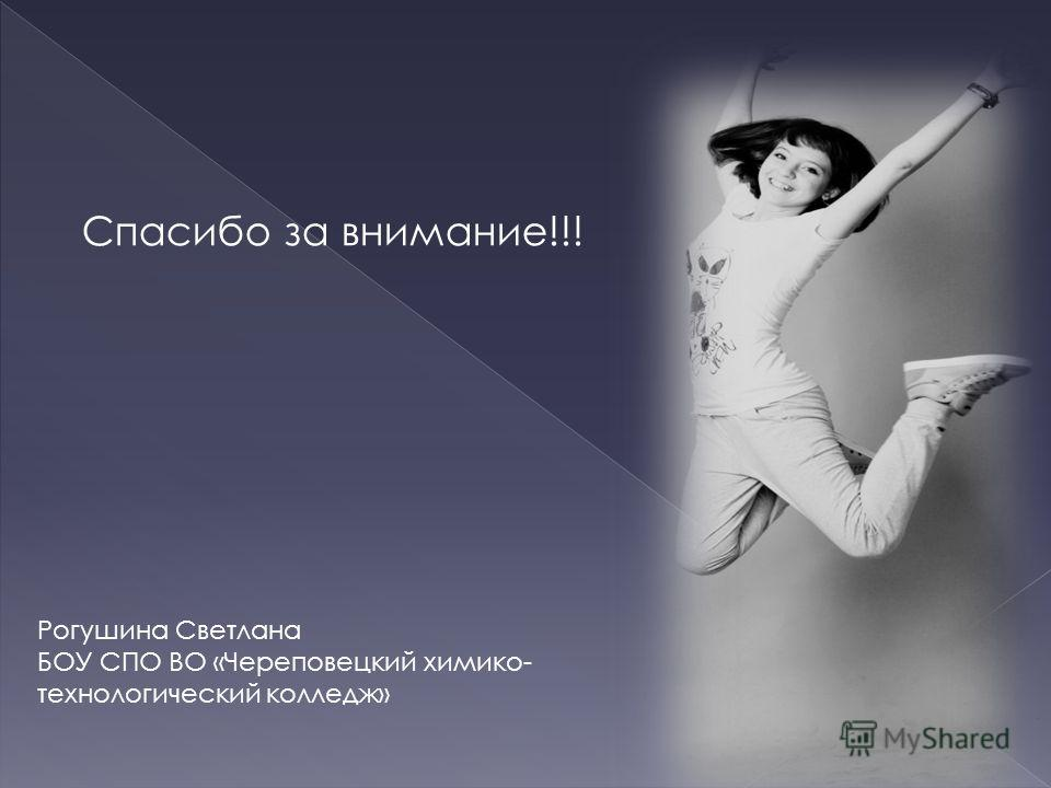 Спасибо за внимание!!! Рогушина Светлана БОУ СПО ВО «Череповецкий химико- технологический колледж»