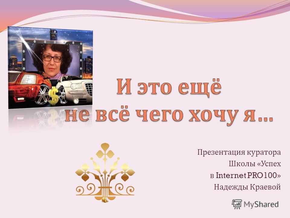 Презентация куратора Школы « Успех в Internet PRO100» Надежды Краевой