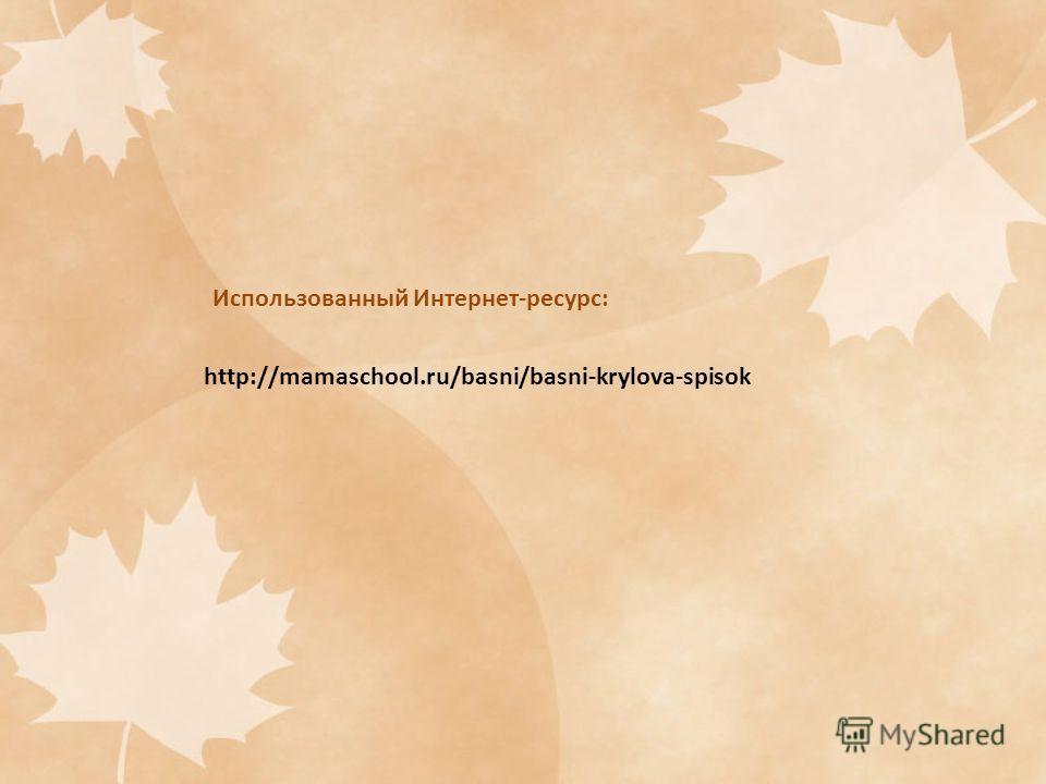 http://mamaschool.ru/basni/basni-krylova-spisok Использованный Интернет-ресурс: