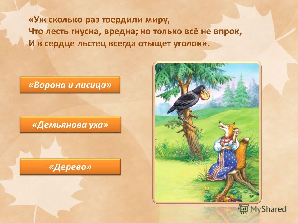 «Уж сколько раз твердили миру, Что лесть гнусна, вредна; но только всё не впрок, И в сердце льстец всегда отыщет уголок». «Ворона и лисица» «Демьянова уха» «Дерево»
