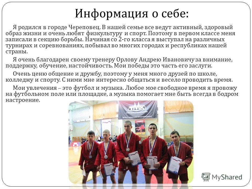 Информация о себе : Я родился в городе Череповец. В нашей семье все ведут активный, здоровый образ жизни и очень любят физкультуру и спорт. Поэтому в первом классе меня записали в секцию борьбы. Начиная со 2- го класса я выступал на различных турнира
