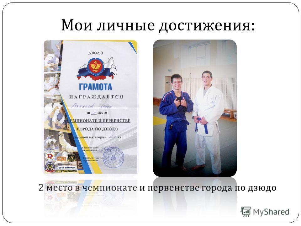 Мои личные достижения : 2 место в чемпионате и первенстве города по дзюдо