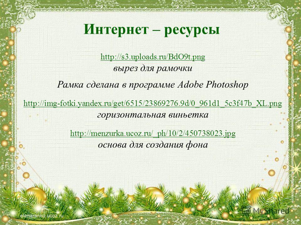 Интернет – ресурсы http://s3.uploads.ru/BdO9t.png вырез для рамочки Рамка сделана в программе Adobe Photoshop http://img-fotki.yandex.ru/get/6515/23869276.9d/0_961d1_5c3f47b_XL.png горизонтальная виньетка http://menzurka.ucoz.ru/_ph/10/2/450738023.jp