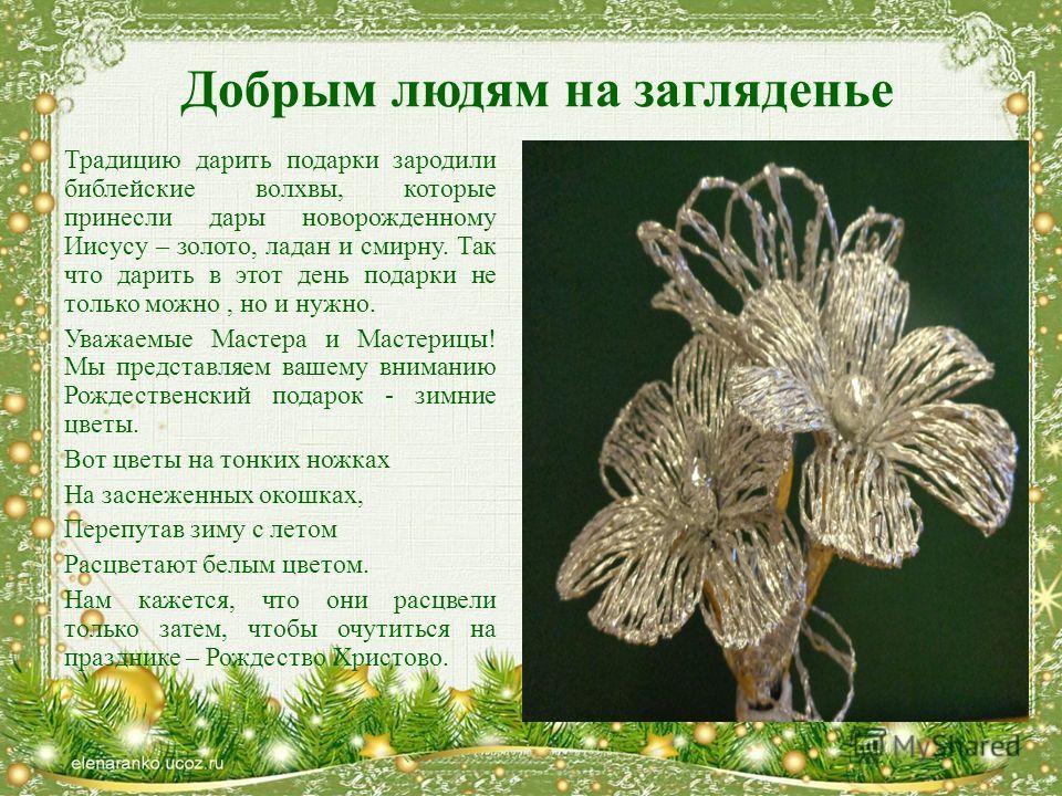 Добрым людям на загляденье Традицию дарить подарки зародили библейские волхвы, которые принесли дары новорожденному Иисусу – золото, ладан и смирну. Так что дарить в этот день подарки не только можно, но и нужно. Уважаемые Мастера и Мастерицы! Мы пре