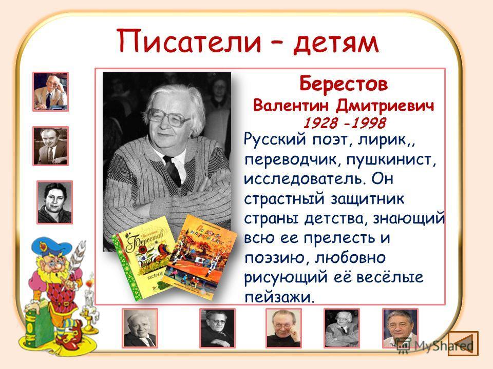 Писатели – детям Берестов Валентин Дмитриевич 1928 -1998 Русский поэт, лирик,, переводчик, пушкинист, исследователь. Он страстный защитник страны детства, знающий всю ее прелесть и поэзию, любовно рисующий её весёлые пейзажи.