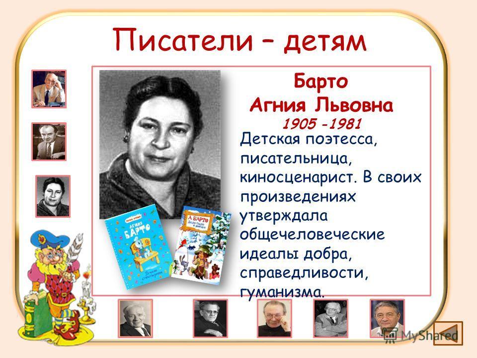 Писатели – детям Барто Агния Львовна 1905 -1981 Детская поэтесса, писательница, киносценарист. В своих произведениях утверждала общечеловеческие идеалы добра, справедливости, гуманизма.