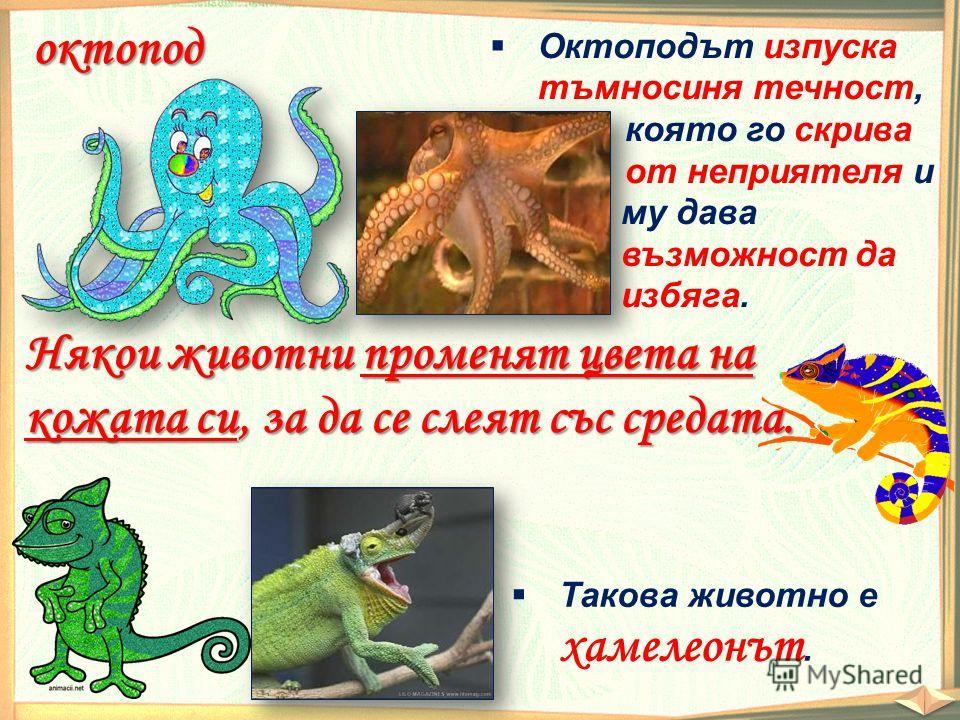 Някои животни променят цвета на кожата си, за да се слеят със средата. Такова животно е хамелеонът. октопод Октоподът изпуска тъмносиня течност, която го скрива от неприятеля и му дава възможност да избяга.