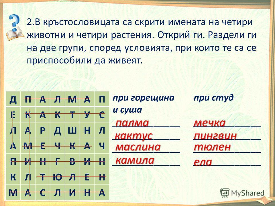 2.В кръстословицата са скрити имената на четири животни и четири растения. Открий ги. Раздели ги на две групи, според условията, при които те са се приспособили да живеят. ДПАЛМАП ЕКАКТУС ЛАРДШНЛ АМЕЧКАЧ ПИНГВИН КЛТЮЛЕН МАСЛИНА при горещина и суша __