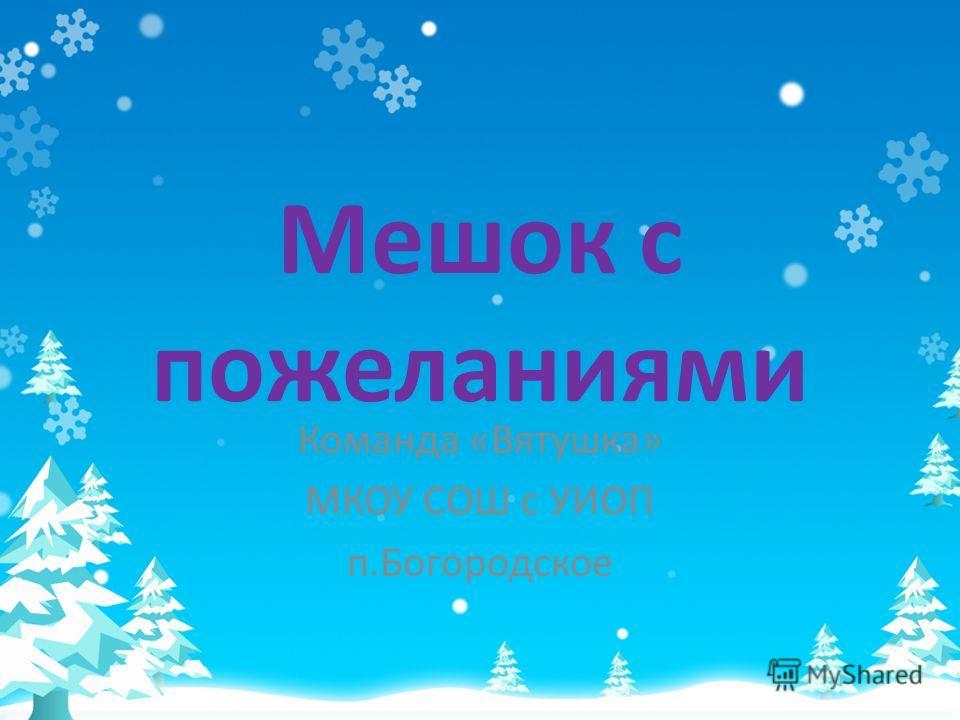 Мешок с пожеланиями Команда «Вятушка» МКОУ СОШ с УИОП п.Богородское