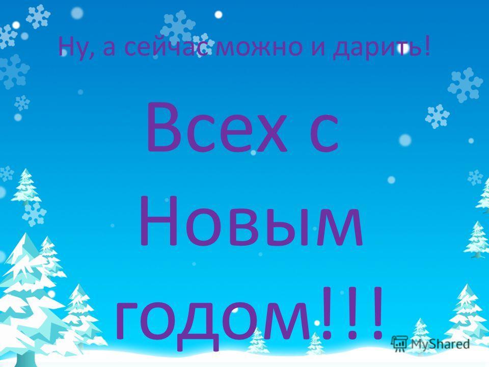 Ну, а сейчас можно и дарить! Всех с Новым годом!!!
