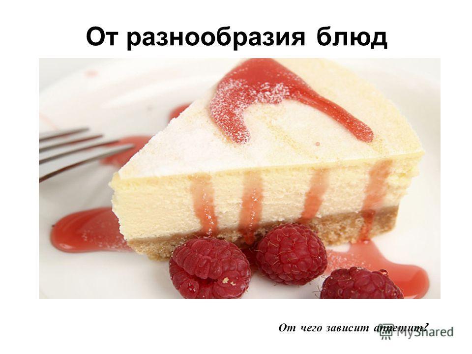От разнообразия блюд От чего зависит аппетит ?