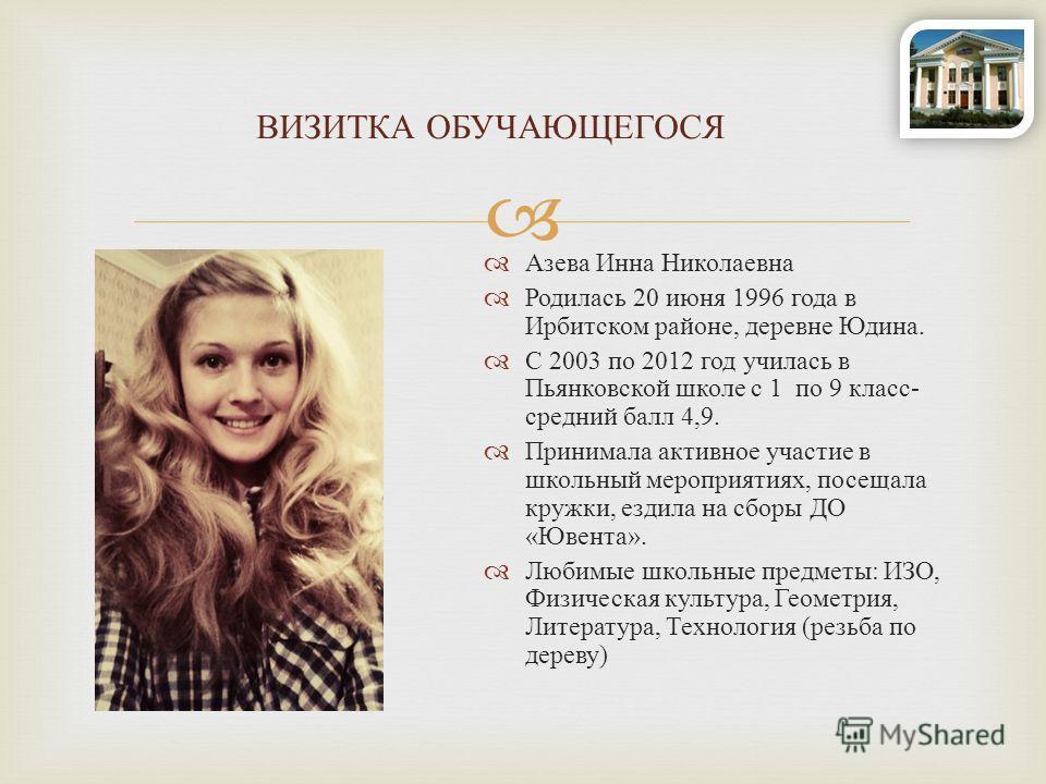 Азева Инна Николаевна Родилась 20 июня 1996 года в Ирбитском районе, деревне Юдина. С 2003 по 2012 год училась в Пьянковской школе с 1 по 9 класс - средний балл 4,9. Принимала активное участие в школьный мероприятиях, посещала кружки, ездила на сборы