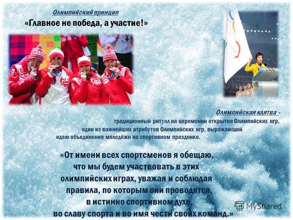 Олимпийский принцип «Главное не победа, а участие!» Олимпийская клятва - традиционный ритуал на церемонии открытия Олимпийских игр, один из важнейших атрибутов Олимпийских игр, выражающий идею объединения молодёжи на спортивном празднике. «От имени в