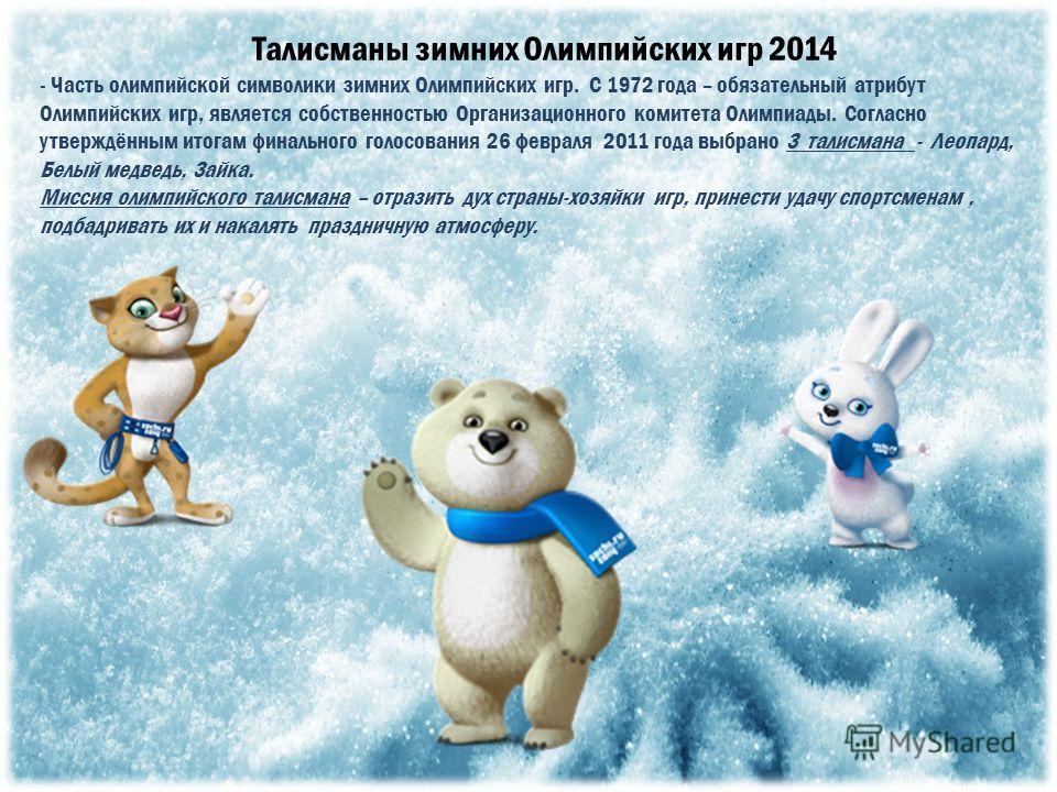 Талисманы зимних Олимпийских игр 2014 - Часть олимпийской символики зимних Олимпийских игр. С 1972 года – обязательный атрибут Олимпийских игр, является собственностью Организационного комитета Олимпиады. Согласно утверждённым итогам финального голос