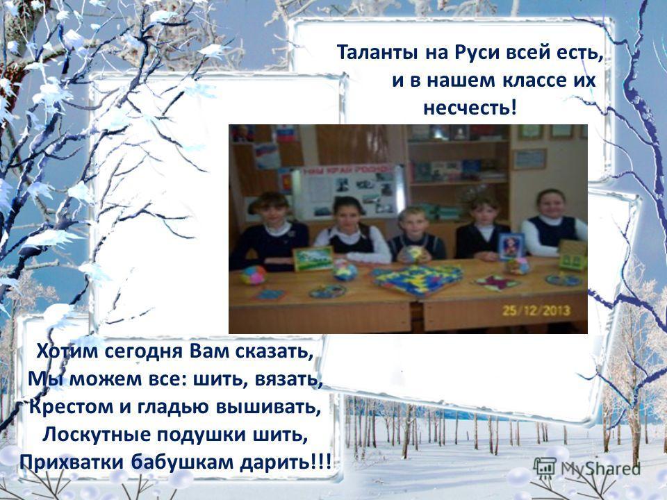 Таланты на Руси всей есть, и в нашем классе их несчесть! Хотим сегодня Вам сказать, Мы можем все: шить, вязать, Крестом и гладью вышивать, Лоскутные подушки шить, Прихватки бабушкам дарить!!!