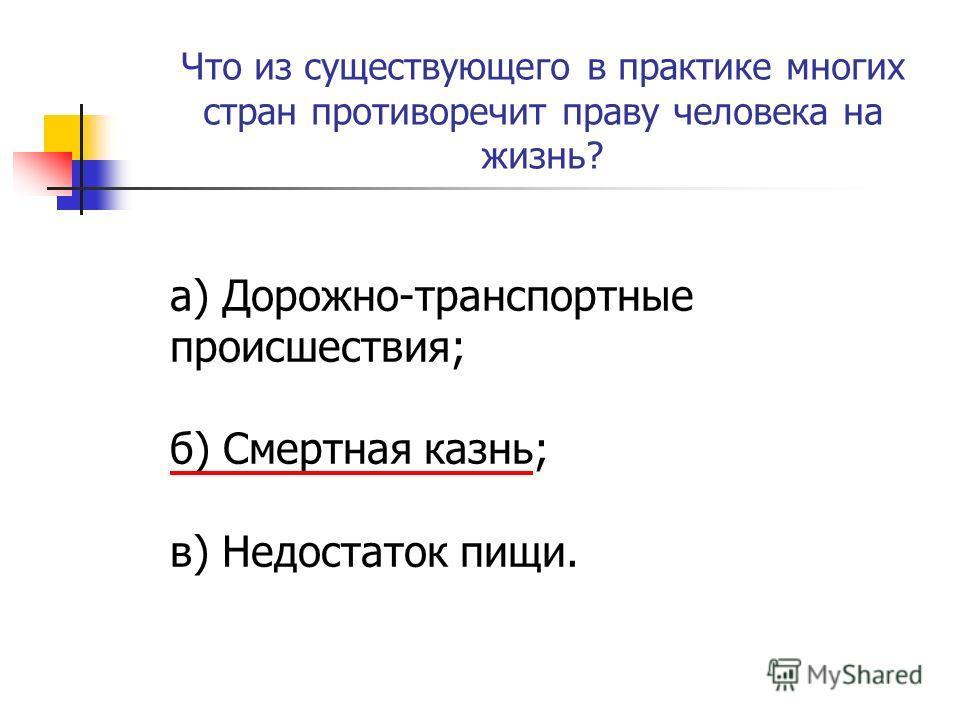 Что из существующего в практике многих стран противоречит праву человека на жизнь? а) Дорожно-транспортные происшествия; б) Смертная казнь; в) Недостаток пищи.