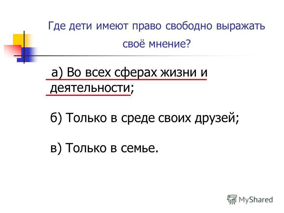 Где дети имеют право свободно выражать своё мнение? а) Во всех сферах жизни и деятельности; б) Только в среде своих друзей; в) Только в семье.