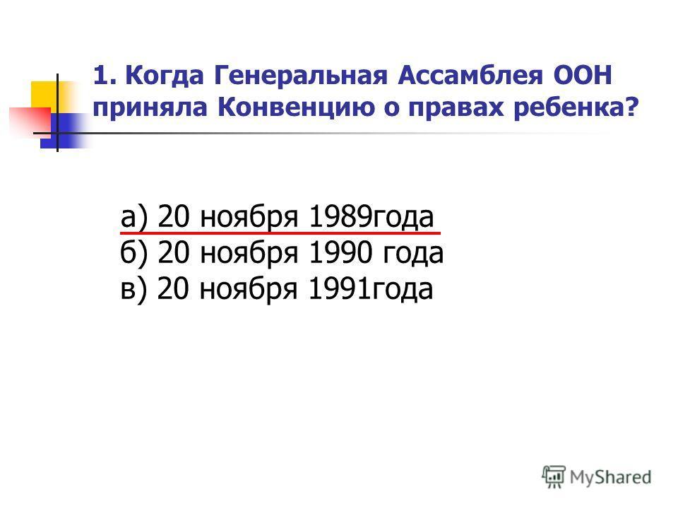 1. Когда Генеральная Ассамблея ООН приняла Конвенцию о правах ребенка? а) 20 ноября 1989года б) 20 ноября 1990 года в) 20 ноября 1991года