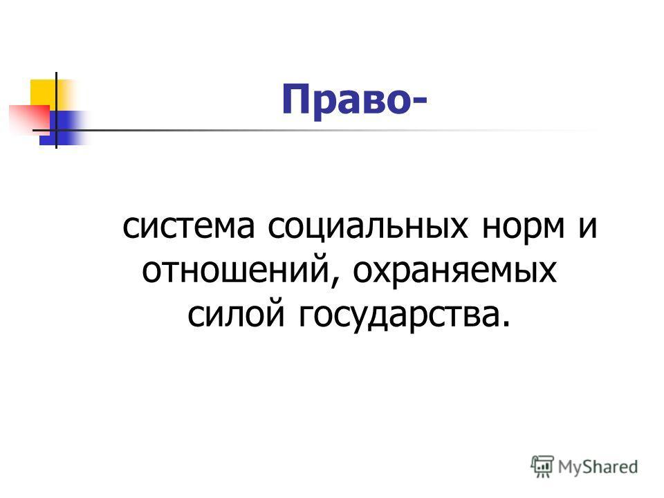 Право- система социальных норм и отношений, охраняемых силой государства.