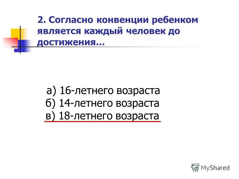 2. Согласно конвенции ребенком является каждый человек до достижения... а) 16-летнего возраста б) 14-летнего возраста в) 18-летнего возраста