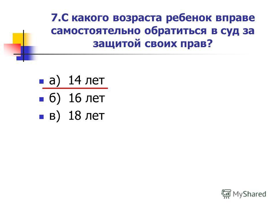 7.С какого возраста ребенок вправе самостоятельно обратиться в суд за защитой своих прав? а) 14 лет б) 16 лет в) 18 лет