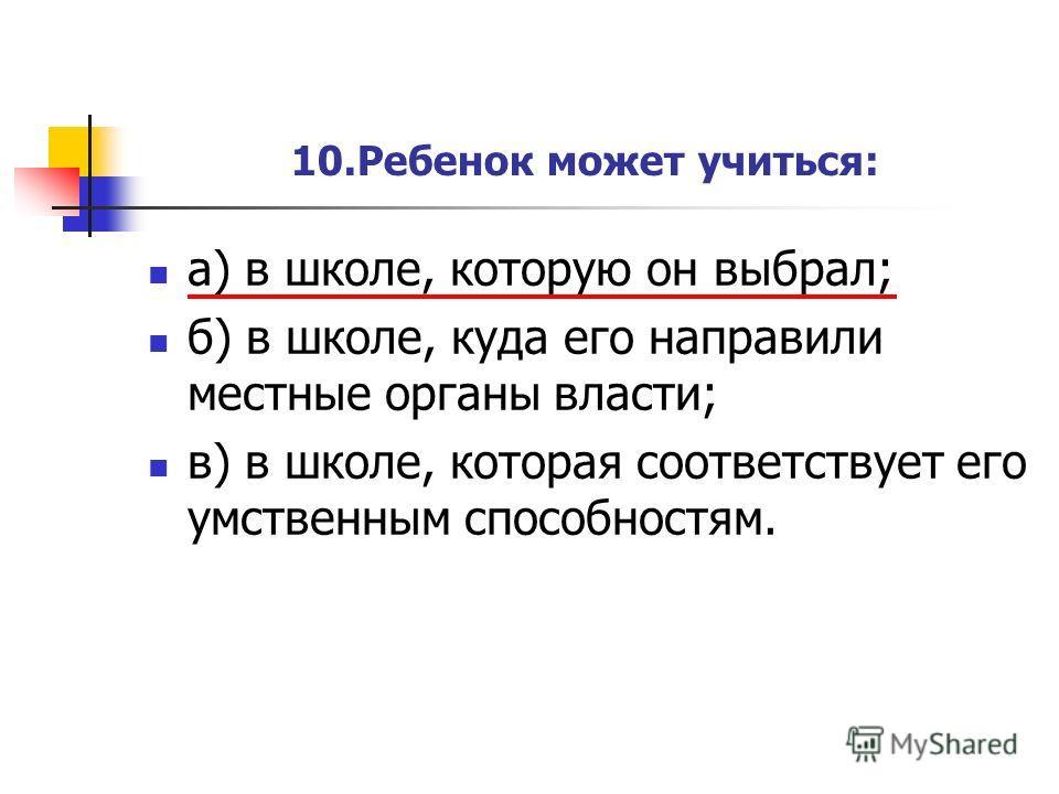 10.Ребенок может учиться: а) в школе, которую он выбрал; б) в школе, куда его направили местные органы власти; в) в школе, которая соответствует его умственным способностям.