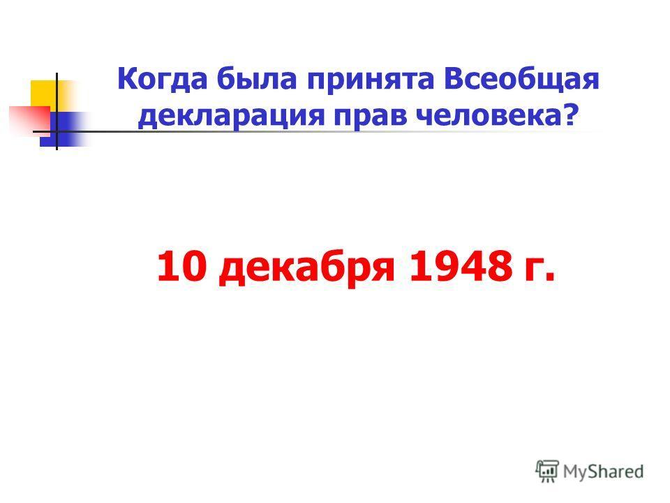 10 декабря 1948 г. Когда была принята Всеобщая декларация прав человека?